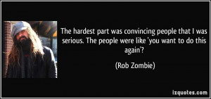 ... . The people were like 'you want to do this again'? - Rob Zombie