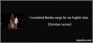 translated Beatles songs for my English class. - Christian Lacroix