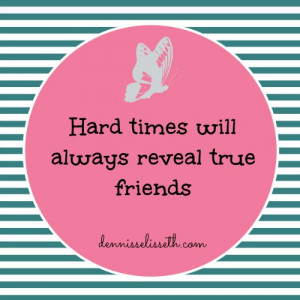 "Hard times will always reveal true friends"" – Unknown"