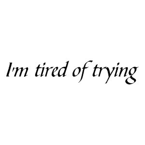 Im Tired Of Trying Quotes. QuotesGram