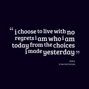 Quotes Picture: i choose to live with no regrets i am who i am today ...