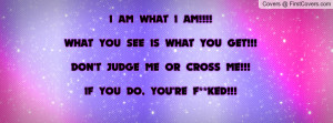 what i am!!!!what you see is what you get!!!don't judge me or cross me ...