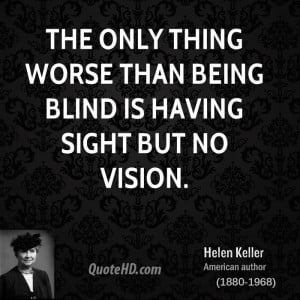 The only thing worse than being blind is having sight but no vision.