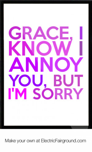 Grace, I know I annoy you, but I'm sorry Framed Quote