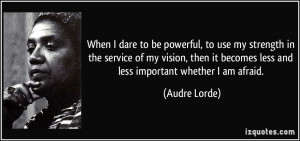 ... it becomes less and less important whether I am afraid. - Audre Lorde