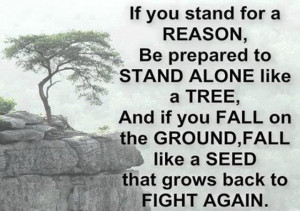 If you stand for a reason be prepared to stand alone like a tree and ...