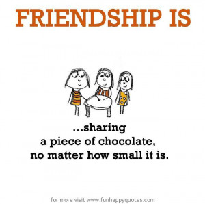 Friendship is, sharing a piece of chocolate. no matter how small it is ...