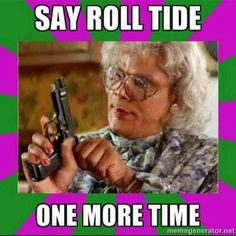 say roll tide one more time lol i love madea madea quot roll tide
