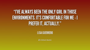 ve always been the only girl in those environments. It's comfortable ...