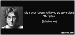 Life is what happens while you are busy making other plans. - John ...