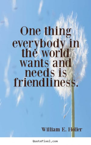 Friendship quotes - One thing everybody in the world wants and needs ...