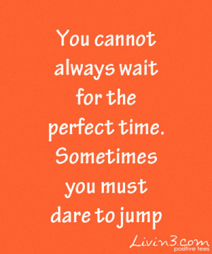 Positive Inspirational Quote You cannot always wait for the perfect ...