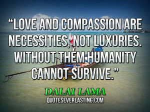 ... , not luxuries. Without them humanity cannot survive. _ Dalai Lama