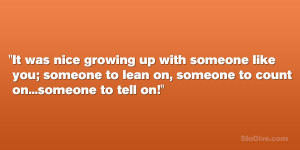 It was nice growing up with someone like you; someone to lean on ...