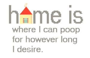 Home is where I can poop at home for however long I desire!