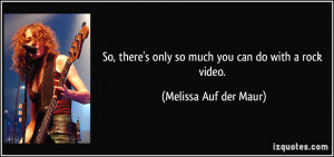 So, there's only so much you can do with a rock video. - Melissa Auf ...