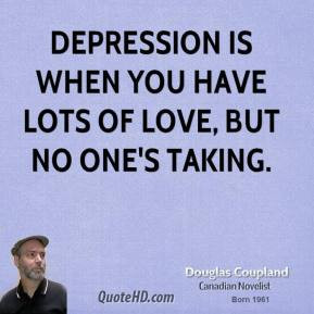 Doug Coupland - Depression is when you have lots of love, but no one's ...