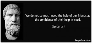 We do not so much need the help of our friends as the confidence of ...