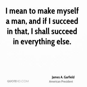 mean to make myself a man, and if I succeed in that, I shall succeed ...