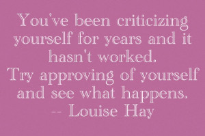 You have been criticizing yourself for years, and it hasn't worked ...