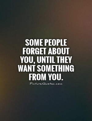 ... forget about you, until they want something from you Picture Quote #1