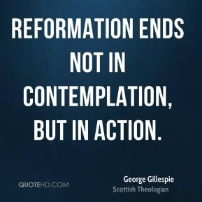 George Gillespie - Reformation ends not in contemplation, but in ...