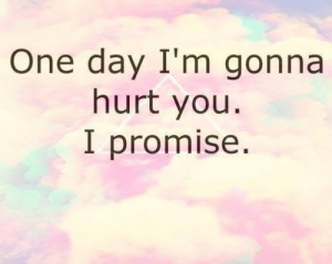 One day im gonna hurt you, i promise