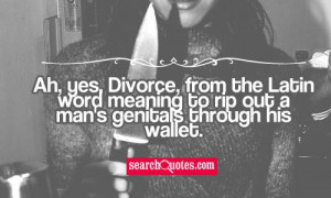 Ah, yes, Divorce, from the Latin word meaning to rip out a mans ...