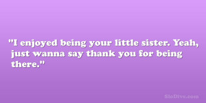 being your little sister. Yeah, just wanna say thank you for being ...