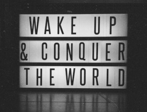 Wake up & conquer the world