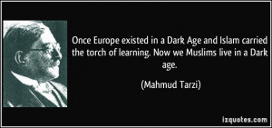 Once Europe existed in a Dark Age and Islam carried the torch of ...