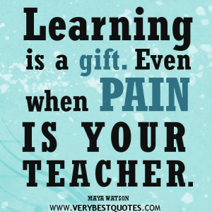 Learning quotes, pain quotes, Learning is a gift. Even when pain is ...