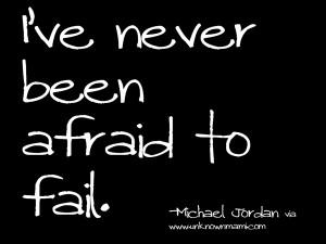 ve Never Been Afraid To Fail - Michael Jordan