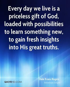 Dale Evans Rogers - Every day we live is a priceless gift of God ...