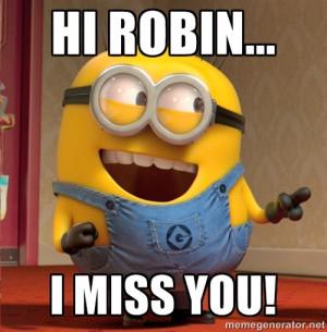 Hi Robin... I miss you! - dave le minion | Meme Generator