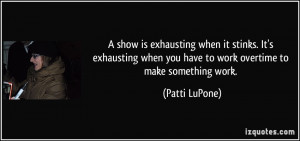 ... when you have to work overtime to make something work. - Patti LuPone