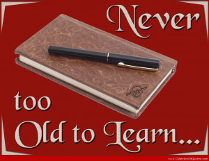 Never too old to learn Best Quotes