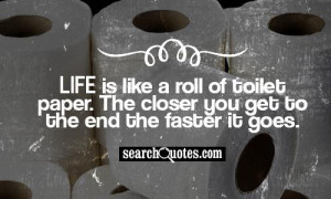 Life is like a roll of toilet paper. The closer you get to the end the ...