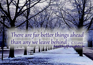 ... far better things ahead than any we leave behind . -C.S.Lewis-quotes