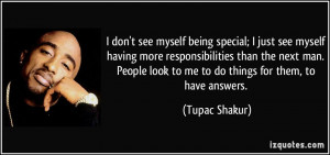 ... man. People look to me to do things for them, to have answers. - Tupac