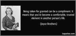 Being taken for granted can be a compliment. It means that you've ...