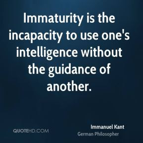 Immanuel Kant Immaturity is the incapacity to use one 39 s ...