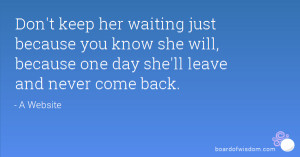 keep her waiting just because you know she will, because one day she ...