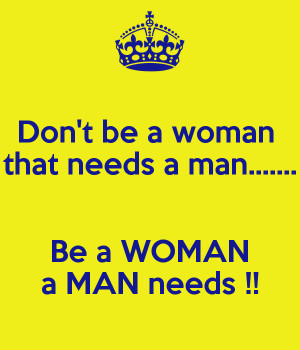 don-t-be-a-woman-that-needs-a-man-be-a-woman-a-man-needs.png