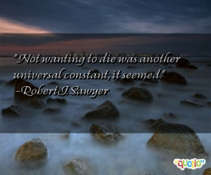 Not wanting to die was another universal constant, it seemed. -Robert ...