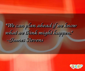 We can plan ahead if we know what we think might happen .
