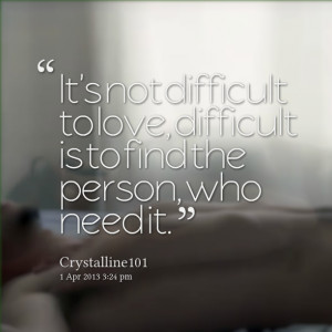 Quotes Picture: it's not difficult to love, difficult is to find the ...