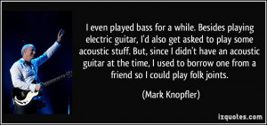 even played bass for a while. Besides playing electric guitar, I'd ...
