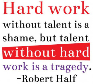 Hard work without talent is a shame, but talent without hard work is a ...
