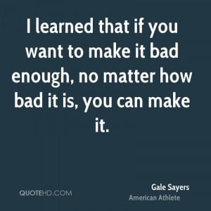 learned that if you want to make it bad enough, no matter how bad it ...